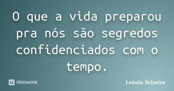 O que a vida preparou pra nós são segredos confidenciados com o tempo.... Frase de Leônia Teixeira.