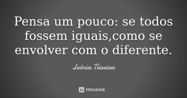 Pensa um pouco: se todos fossem iguais,como se envolver com o diferente.... Frase de Leônia Teixeira.