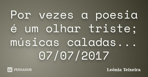 Por vezes a poesia é um olhar triste; músicas caladas... 07/07/2017... Frase de Leônia Teixeira.