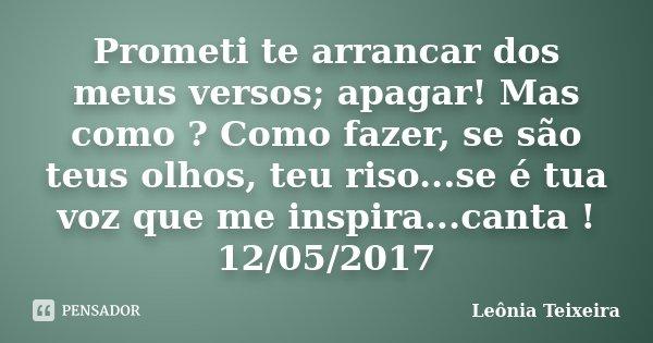 Prometi te arrancar dos meus versos; apagar! Mas como ? Como fazer, se são teus olhos, teu riso...se é tua voz que me inspira...canta ! 12/05/2017... Frase de Leônia Teixeira.
