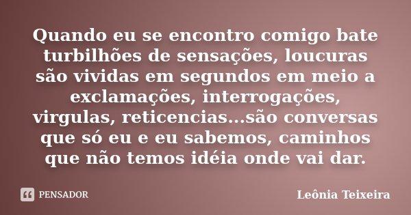 Quando eu se encontro comigo bate turbilhões de sensações, loucuras são vividas em segundos em meio a exclamações, interrogações, virgulas, reticencias...são co... Frase de Leônia Teixeira.