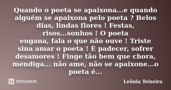 Quando o poeta se apaixona...e quando alguém se apaixona pelo poeta ? Belos dias, lindas flores ! Festas, risos...sonhos ! O poeta engana, fala o que não ouve !... Frase de Leônia Teixeira.