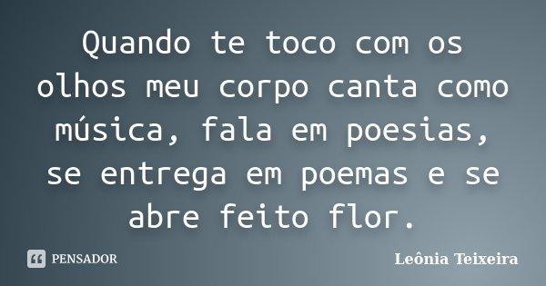 Quando te toco com os olhos meu corpo canta como música, fala em poesias, se entrega em poemas e se abre feito flor.... Frase de Leônia Teixeira.