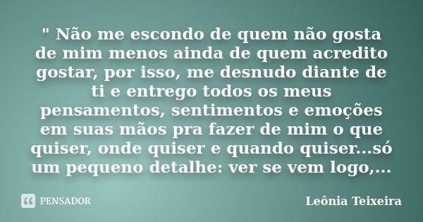 """"""" Não me escondo de quem não gosta de mim menos ainda de quem acredito gostar, por isso, me desnudo diante de ti e entrego todos os meus pensamentos, senti... Frase de Leônia Teixeira."""