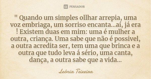 """"""" Quando um simples ollhar arrepia, uma voz embriaga, um sorriso encanta...aí, já era ! Existem duas em mim: uma é mulher a outra, criança. Uma sabe que nã... Frase de Leônia Teixeira."""