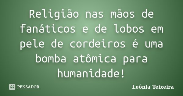 Religião nas mãos de fanáticos e de lobos em pele de cordeiros é uma bomba atômica para humanidade!... Frase de Leônia Teixeira.