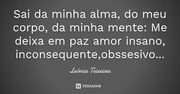 Sai da minha alma, do meu corpo, da minha mente: Me deixa em paz amor insano, inconsequente,obssesivo...... Frase de Leônia Teixeira.