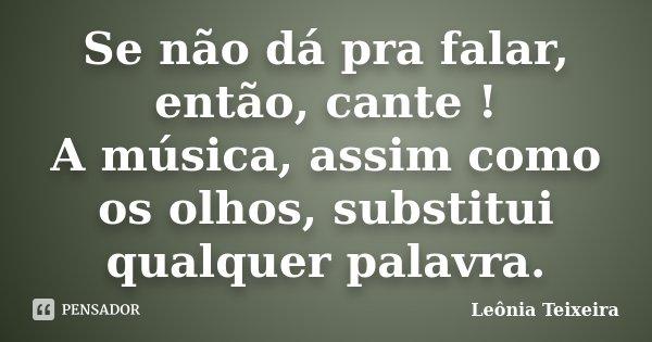 Se não dá pra falar, então, cante ! A música, assim como os olhos, substitui qualquer palavra.... Frase de Leônia Teixeira.
