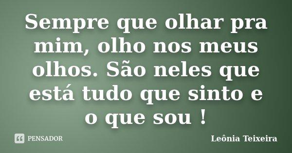 Sempre que olhar pra mim, olho nos meus olhos. São neles que está tudo que sinto e o que sou !... Frase de Leônia Teixeira.