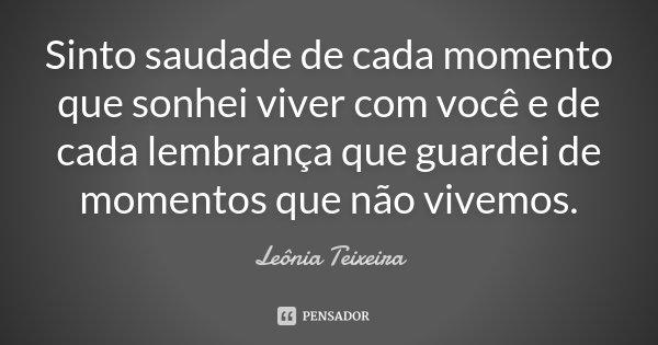 10 Frases Que Você Deveria Adotar Como Lema No Dia A Dia: Sinto Saudade De Cada Momento Que Sonhei... Leônia Teixeira