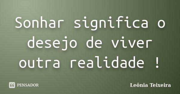 Sonhar significa o desejo de viver outra realidade !... Frase de Leônia Teixeira.