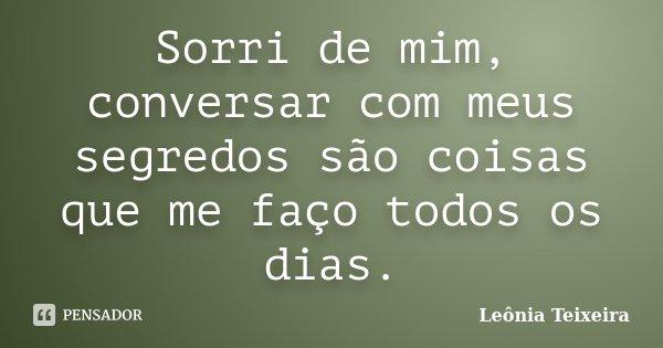 Sorri de mim, conversar com meus segredos são coisas que me faço todos os dias.... Frase de Leônia Teixeira.