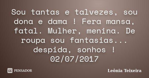 Sou tantas e talvezes, sou dona e dama ! Fera mansa, fatal. Mulher, menina. De roupa sou fantasias... despida, sonhos ! 02/07/2017... Frase de Leônia Teixeira.