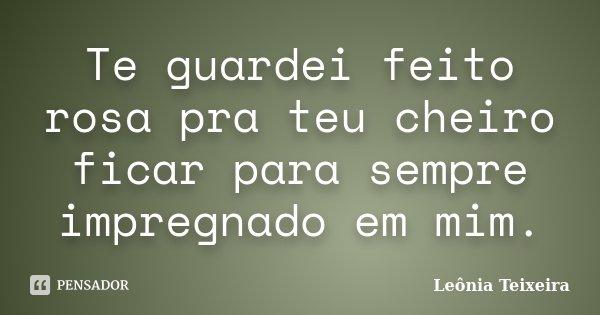 Te guardei feito rosa pra teu cheiro ficar para sempre impregnado em mim.... Frase de Leônia Teixeira.