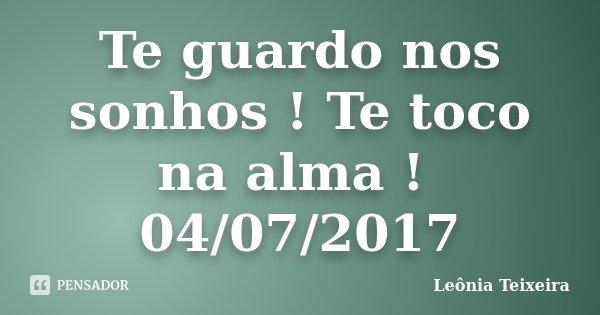 Te guardo nos sonhos ! Te toco na alma ! 04/07/2017... Frase de Leônia Teixeira.