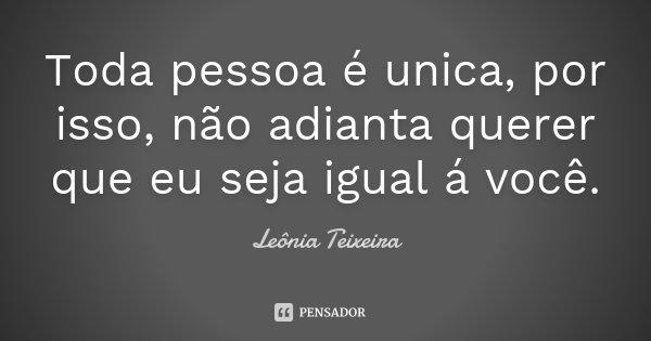 Toda pessoa é unica, por isso, não adianta querer que eu seja igual á você.... Frase de Leônia Teixeira.