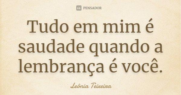 Tudo em mim é saudade quando a lembrança é você.... Frase de Leônia Teixeira.