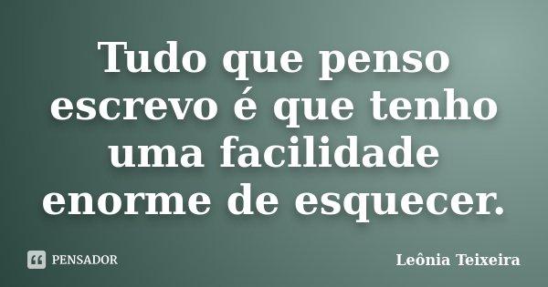 Tudo que penso escrevo é que tenho uma facilidade enorme de esquecer.... Frase de Leônia Teixeira.