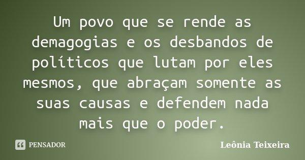Um povo que se rende as demagogias e os desbandos de políticos que lutam por eles mesmos, que abraçam somente as suas causas e defendem nada mais que o poder.... Frase de Leônia Teixeira.