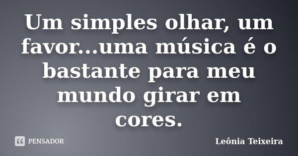 Um simples olhar, um favor...uma música é o bastante para meu mundo girar em cores.... Frase de Leônia Teixeira.
