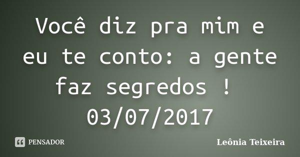 Você diz pra mim e eu te conto: a gente faz segredos ! 03/07/2017... Frase de Leônia Teixeira.