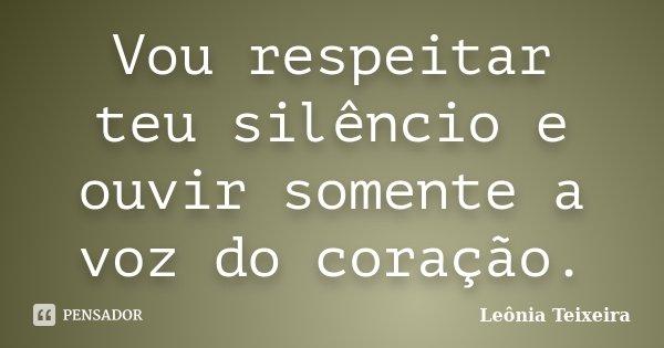 Vou respeitar teu silêncio e ouvir somente a voz do coração.... Frase de Leônia Teixeira.