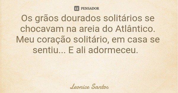 Os grãos dourados solitários se chocavam na areia do Atlântico. Meu coração solitário, em casa se sentiu... E ali adormeceu.... Frase de Leonice Santos.