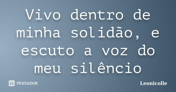 Vivo dentro de minha solidão, e escuto a voz do meu silêncio... Frase de Leonicolle.