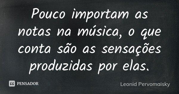 Pouco importam as notas na música, o que conta são as sensações produzidas por elas.... Frase de Leonid Pervomaisky.