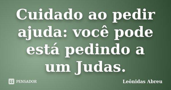 Cuidado ao pedir ajuda: você pode está pedindo a um Judas.... Frase de Leônidas Abreu.
