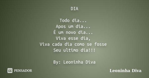 DIA Todo dia... Apos um dia... É um novo dia... Viva esse dia, Viva cada dia como se fosse Seu ultimo dia!!! By: Leoninha Diva... Frase de Leoninha Diva.