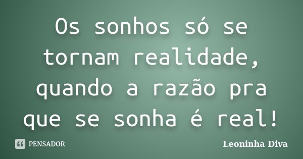 Os sonhos só se tornam realidade, quando a razão pra que se sonha é real!... Frase de Leoninha Diva.