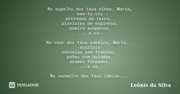 No espelho dos teus olhos, Maria… - bem-te-vis - estradas de terra, planícies de espinhos, poeira suspensa, ... e só. No voar dos teus cabelos, Maria... -suirir... Frase de Leônis da Silva.
