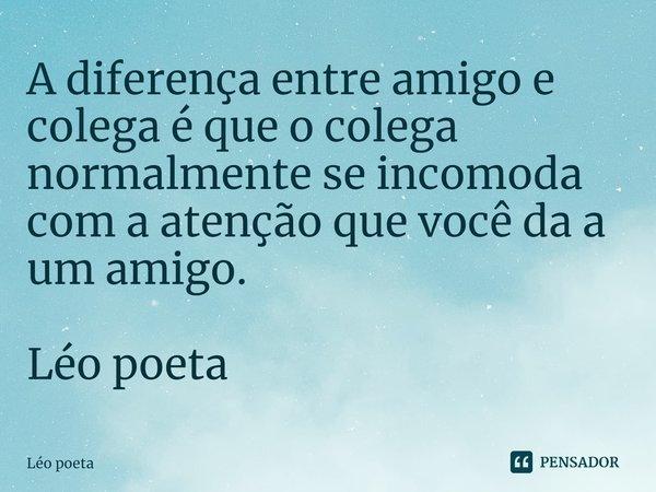 A diferença entre amigo e colega é que o colega normalmente se incomoda com a atenção que você da a um amigo. Léo poeta... Frase de leo poeta.