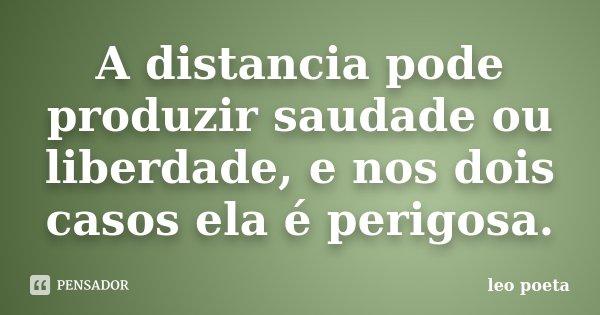 A distancia pode produzir saudade ou liberdade, e nos dois casos ela é perigosa.... Frase de Léo Poeta.