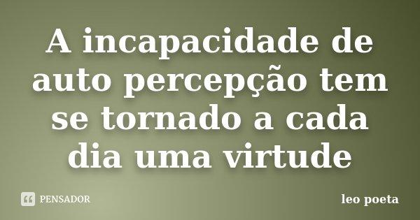A incapacidade de auto percepção tem se tornado a cada dia uma virtude... Frase de Léo Poeta.