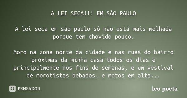 A LEI SECA!!! EM SÃO PAULO A lei seca em são paulo só não está mais molhada porque tem chovido pouco. Moro na zona norte da cidade e nas ruas do bairro próximas... Frase de Léo Poeta.
