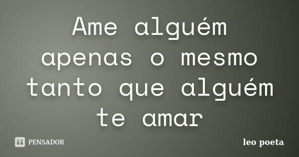Ame alguém apenas o mesmo tanto que alguém te amar... Frase de Léo Poeta.