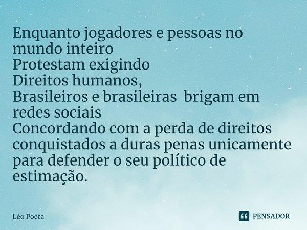 Enquanto jogadores e pessoas no mundo inteiro Protestam exigindo Direitos humanos, Brasileiros e brasileiras brigam em redes sociais Concordando com a perda de... Frase de leo poeta.
