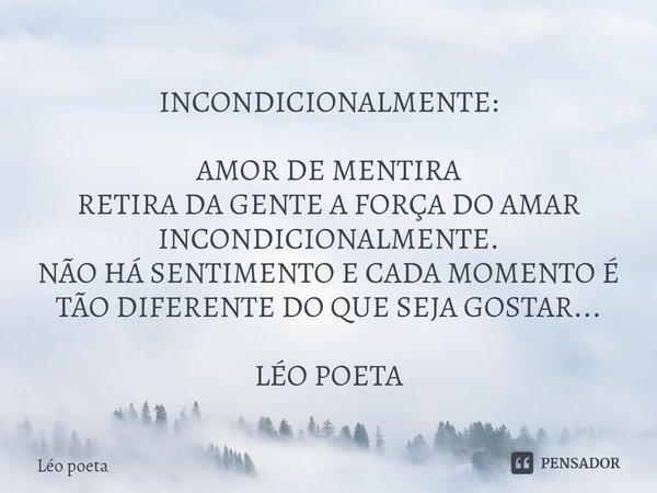 INCONDICIONALMENTE: AMOR DE MENTIRA RETIRA DA GENTE A FORÇA DO AMAR INCONDICIONALMENTE. NÃO HÁ SENTIMENTO E CADA MOMENTO É TÃO DIFERENTE DO QUE SEJA GOSTAR... ... Frase de leo poeta.