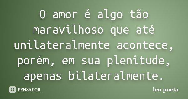 O amor é algo tão maravilhoso que até unilateralmente acontece, porém, em sua plenitude, apenas bilateralmente.... Frase de Léo Poeta.