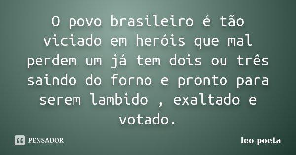 O povo brasileiro é tão viciado em heróis que mal perdem um já tem dois ou três saindo do forno e pronto para serem lambido , exaltado e votado.... Frase de Léo Poeta.