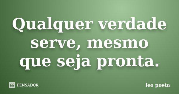 Qualquer verdade serve, mesmo que seja pronta.... Frase de Léo Poeta.