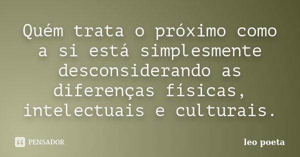 Quém trata o próximo como a si está simplesmente desconsiderando as diferenças físicas, intelectuais e culturais.... Frase de Léo Poeta.