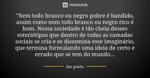"""""""Nem todo branco ou negro pobre é bandido, assim como nem todo branco ou negro rico é bom. Nossa sociedade é tão cheia desses esteriótipos que dentro de to... Frase de Léo Poeta."""