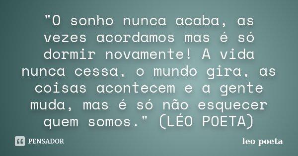 """""""O sonho nunca acaba, as vezes acordamos mas é só dormir novamente! A vida nunca cessa, o mundo gira, as coisas acontecem e a gente muda, mas é só não esqu... Frase de leo poeta."""