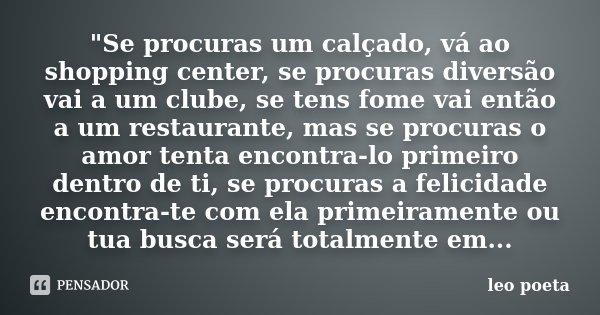 """""""Se procuras um calçado, vá ao shopping center, se procuras diversão vai a um clube, se tens fome vai então a um restaurante, mas se procuras o amor tenta ... Frase de Léo Poeta."""