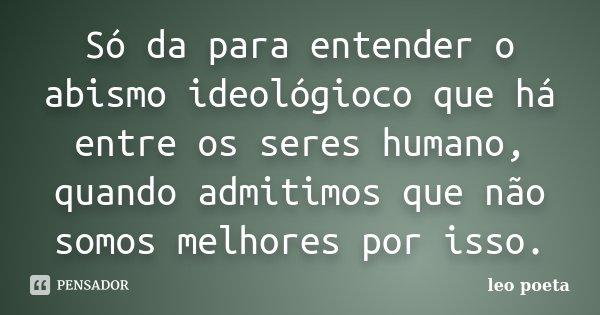 Só da para entender o abismo ideológioco que há entre os seres humano, quando admitimos que não somos melhores por isso.... Frase de Léo Poeta.