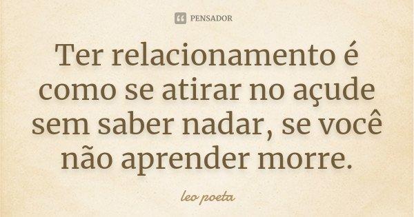 Ter relacionamento é como se atirar no açude sem saber nadar, se você não aprender morre.... Frase de Léo poeta.