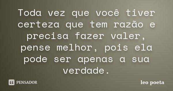Toda vez que você tiver certeza que tem razão e precisa fazer valer, pense melhor, pois ela pode ser apenas a sua verdade.... Frase de Léo Poeta.